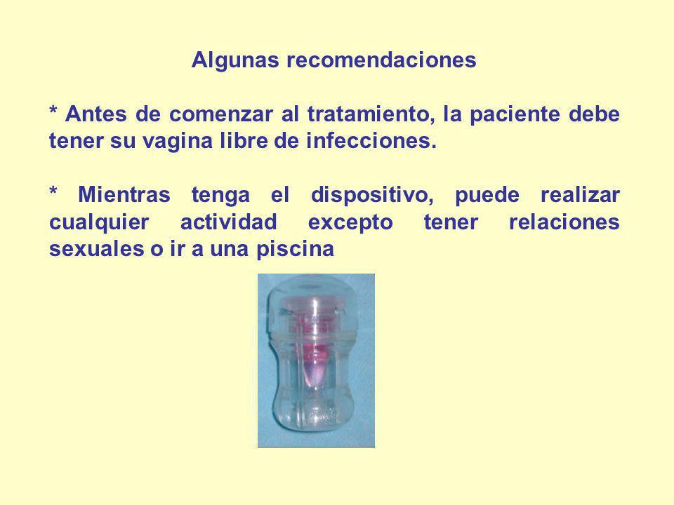 Algunas recomendaciones * Antes de comenzar al tratamiento, la paciente debe tener su vagina libre de infecciones. * Mientras tenga el dispositivo, pu