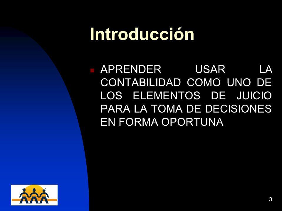12/06/20143 Introducción APRENDER USAR LA CONTABILIDAD COMO UNO DE LOS ELEMENTOS DE JUICIO PARA LA TOMA DE DECISIONES EN FORMA OPORTUNA