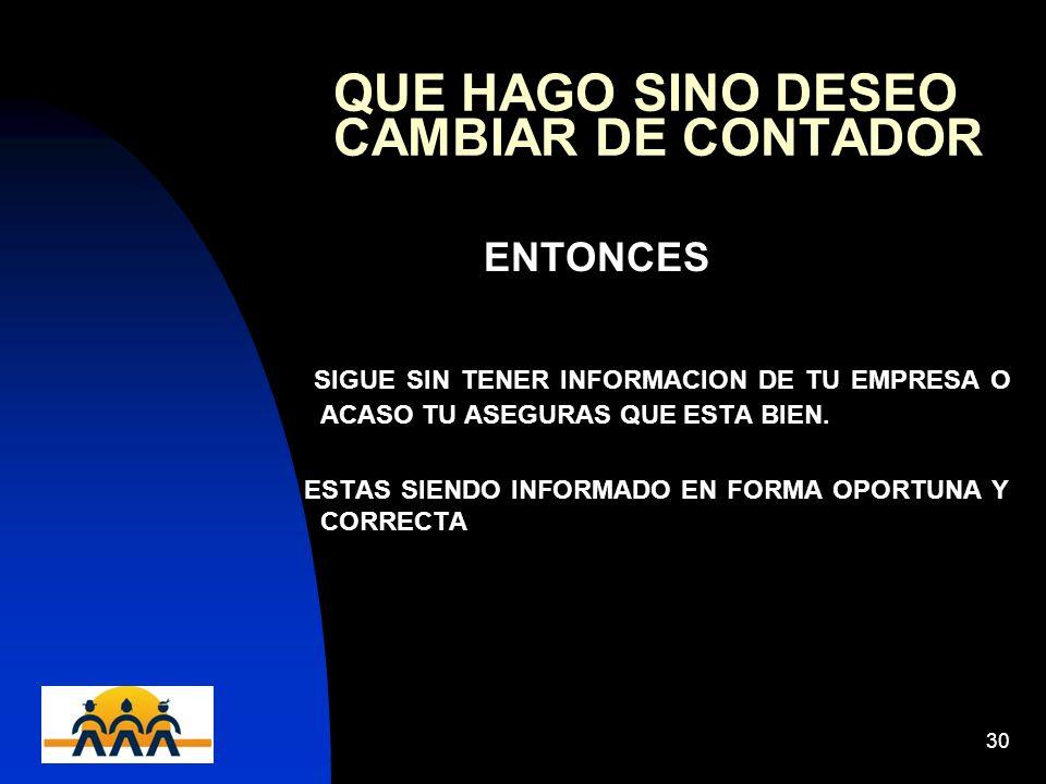 12/06/201430 QUE HAGO SINO DESEO CAMBIAR DE CONTADOR ENTONCES SIGUE SIN TENER INFORMACION DE TU EMPRESA O ACASO TU ASEGURAS QUE ESTA BIEN.
