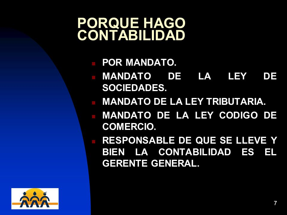 12/06/20147 PORQUE HAGO CONTABILIDAD POR MANDATO. MANDATO DE LA LEY DE SOCIEDADES. MANDATO DE LA LEY TRIBUTARIA. MANDATO DE LA LEY CODIGO DE COMERCIO.