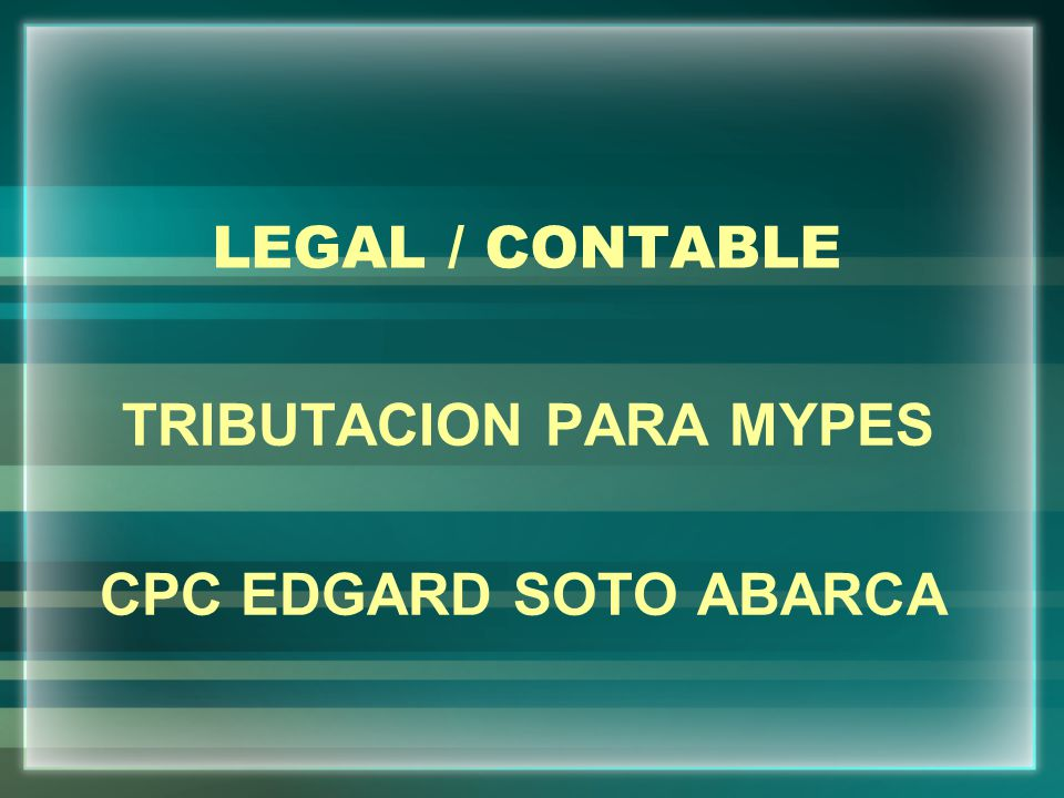 LEGAL / CONTABLE TRIBUTACION PARA MYPES CPC EDGARD SOTO ABARCA