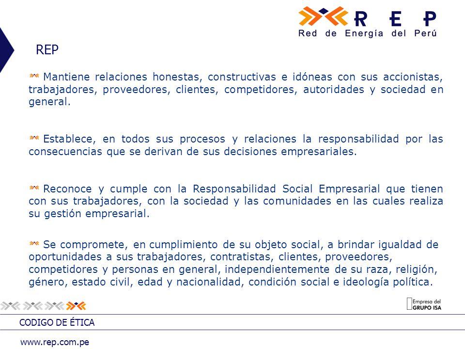 CODIGO DE ÉTICA www.rep.com.pe REP Mantiene relaciones honestas, constructivas e idóneas con sus accionistas, trabajadores, proveedores, clientes, competidores, autoridades y sociedad en general.