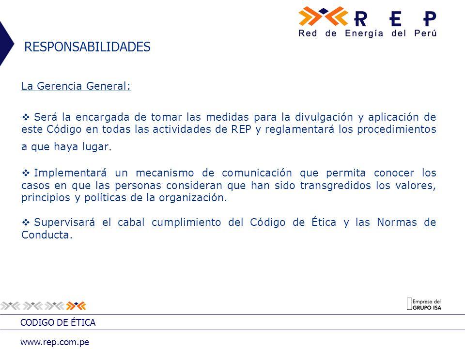CODIGO DE ÉTICA www.rep.com.pe RESPONSABILIDADES La Gerencia General: Será la encargada de tomar las medidas para la divulgación y aplicación de este
