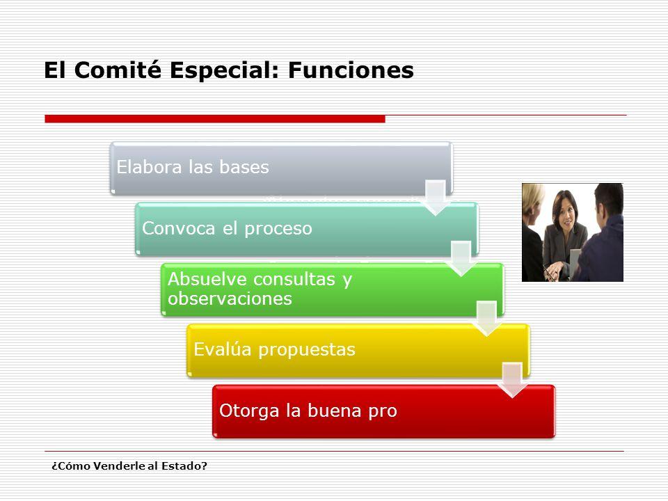 El Comité Especial: Funciones ¿Cómo Venderle al Estado? Elabora las Bases. Convoca el proceso. Absuelve consultas y observaciones. Evalúa propuestas.