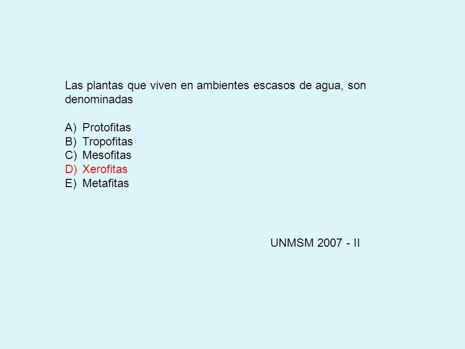 Las plantas que viven en ambientes escasos de agua, son denominadas A)Protofitas B)Tropofitas C)Mesofitas D)Xerofitas E)Metafitas UNMSM 2007 - II