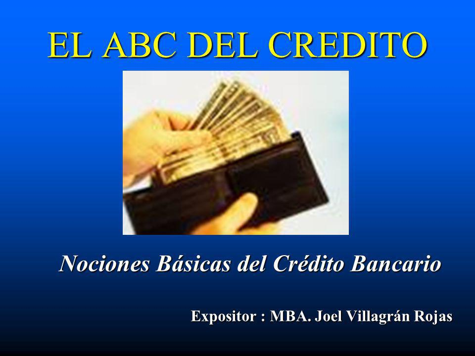 EL ABC DEL CREDITO Nociones Básicas del Crédito Bancario Expositor : MBA. Joel Villagrán Rojas