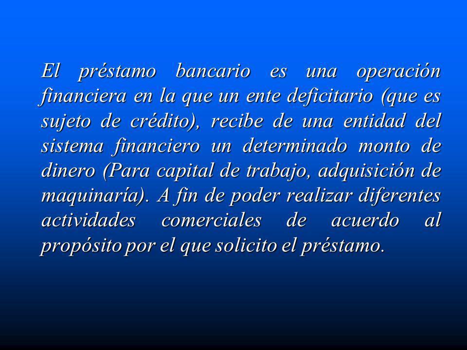 El préstamo bancario es una operación financiera en la que un ente deficitario (que es sujeto de crédito), recibe de una entidad del sistema financier