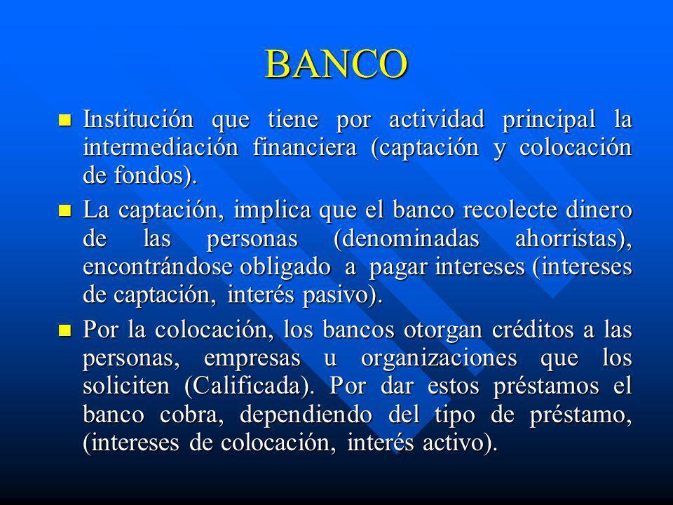 BANCO Institución que tiene por actividad principal la intermediación financiera (captación y colocación de fondos). Institución que tiene por activid
