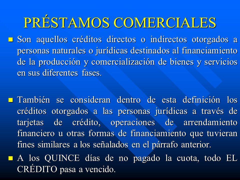 PRÉSTAMOS COMERCIALES Son aquellos créditos directos o indirectos otorgados a personas naturales o jurídicas destinados al financiamiento de la produc