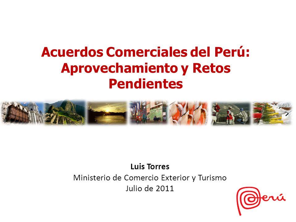 Luis Torres Ministerio de Comercio Exterior y Turismo Julio de 2011 Acuerdos Comerciales del Perú: Aprovechamiento y Retos Pendientes