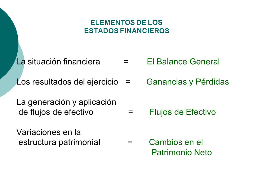 ELEMENTOS DE LOS ESTADOS FINANCIEROS La situación financiera = El Balance General Los resultados del ejercicio = Ganancias y Pérdidas La generación y aplicación de flujos de efectivo = Flujos de Efectivo Variaciones en la estructura patrimonial = Cambios en el Patrimonio Neto