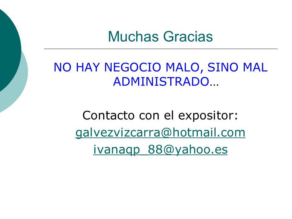Muchas Gracias NO HAY NEGOCIO MALO, SINO MAL ADMINISTRADO… Contacto con el expositor: galvezvizcarra@hotmail.com ivanaqp_88@yahoo.es