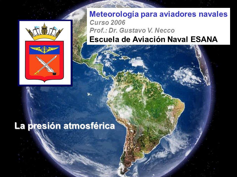 La presión atmosférica Meteorología para aviadores navales Curso 2006 Prof.: Dr. Gustavo V. Necco Escuela de Aviación Naval ESANA