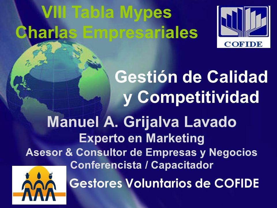 VIII Tabla Mypes Charlas Empresariales Gestión de Calidad y Competitividad Manuel A. Grijalva Lavado Experto en Marketing Asesor & Consultor de Empres