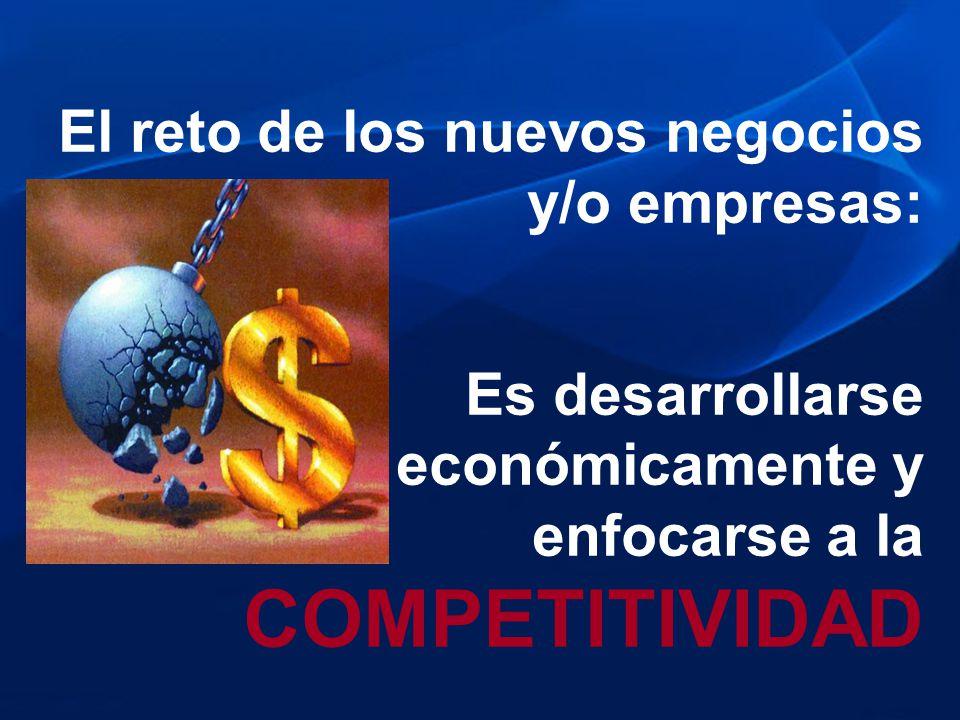 El reto de los nuevos negocios y/o empresas: Es desarrollarse económicamente y enfocarse a la COMPETITIVIDAD