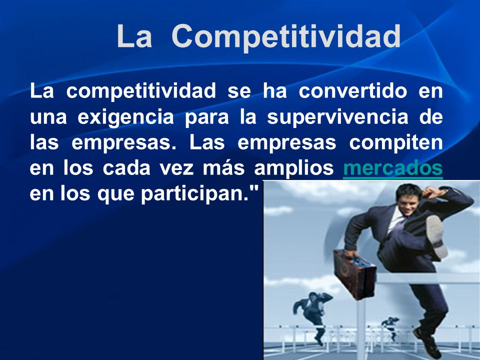 La competitividad se ha convertido en una exigencia para la supervivencia de las empresas. Las empresas compiten en los cada vez más amplios mercados