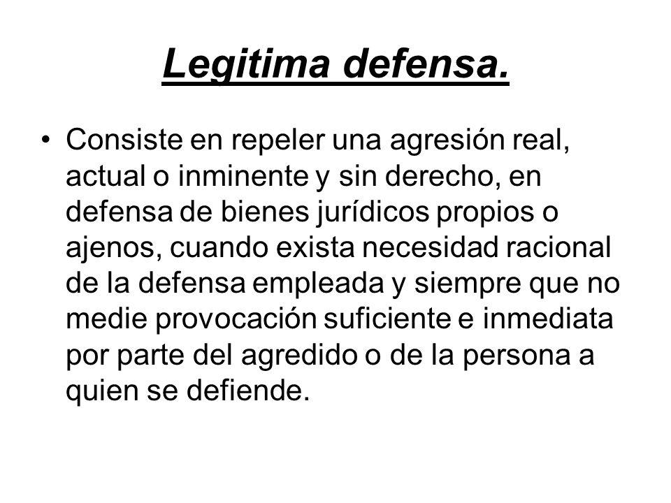 Legitima defensa. Consiste en repeler una agresión real, actual o inminente y sin derecho, en defensa de bienes jurídicos propios o ajenos, cuando exi