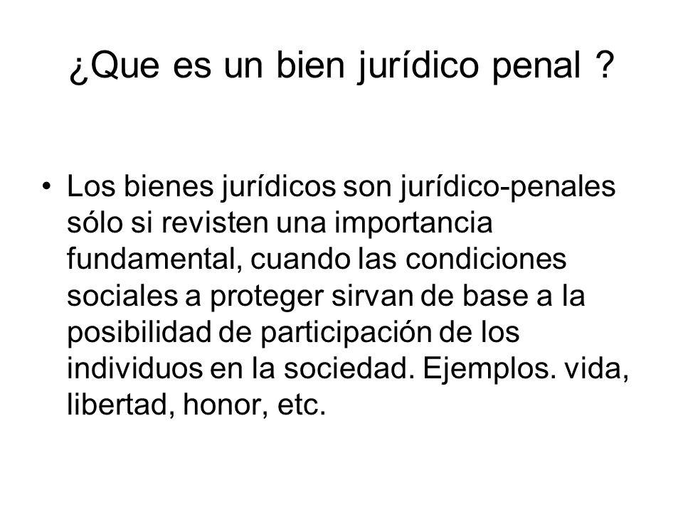 ¿Que es un bien jurídico penal ? Los bienes jurídicos son jurídico-penales sólo si revisten una importancia fundamental, cuando las condiciones social