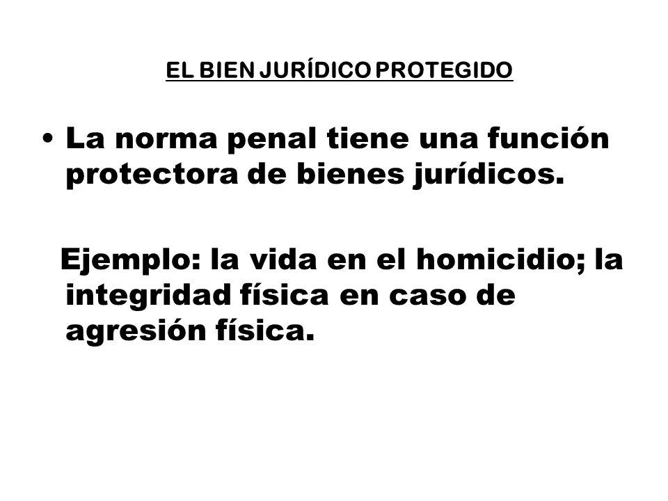 EL BIEN JURÍDICO PROTEGIDO La norma penal tiene una función protectora de bienes jurídicos. Ejemplo: la vida en el homicidio; la integridad física en