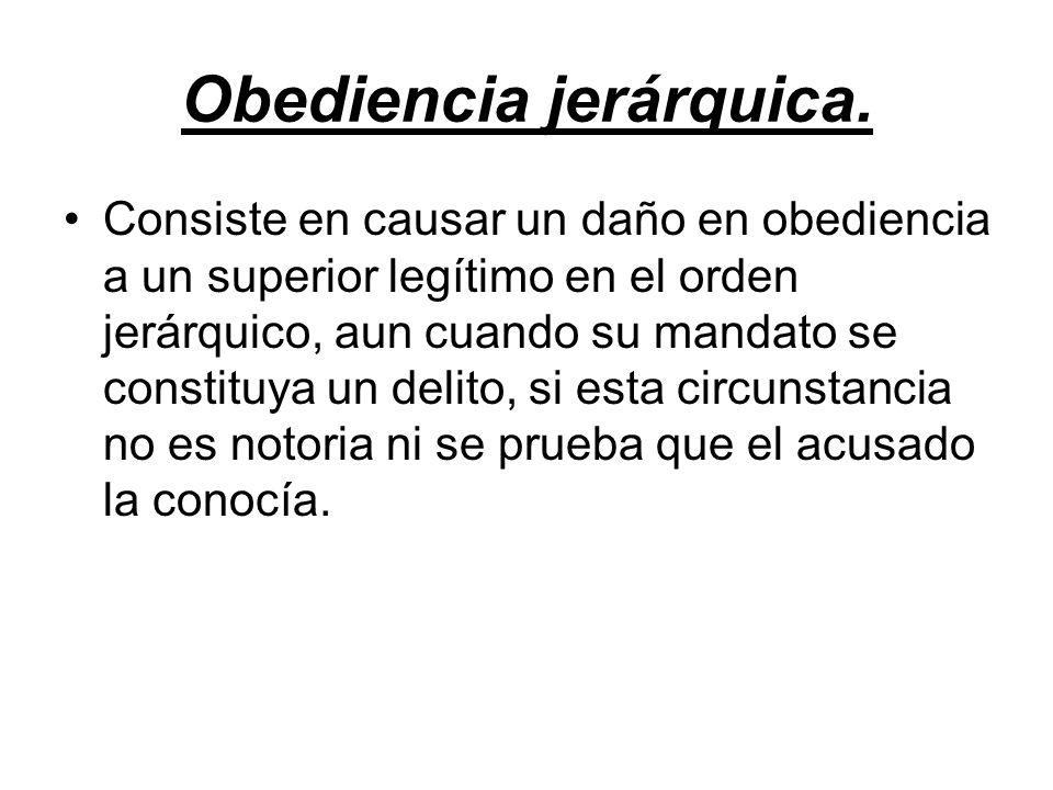 Obediencia jerárquica. Consiste en causar un daño en obediencia a un superior legítimo en el orden jerárquico, aun cuando su mandato se constituya un