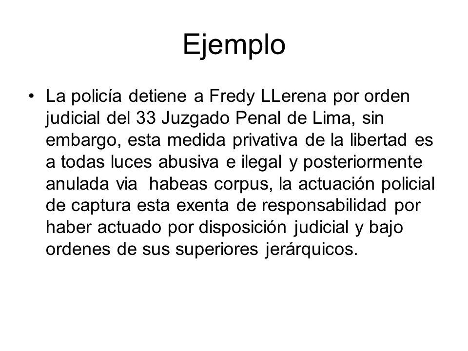 Ejemplo La policía detiene a Fredy LLerena por orden judicial del 33 Juzgado Penal de Lima, sin embargo, esta medida privativa de la libertad es a tod