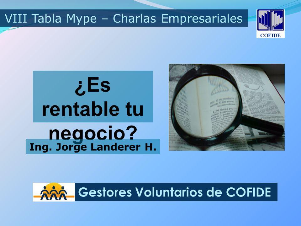 ¿Es rentable tu negocio? VIII Tabla Mype – Charlas Empresariales Gestores Voluntarios de COFIDE Ing. Jorge Landerer H.