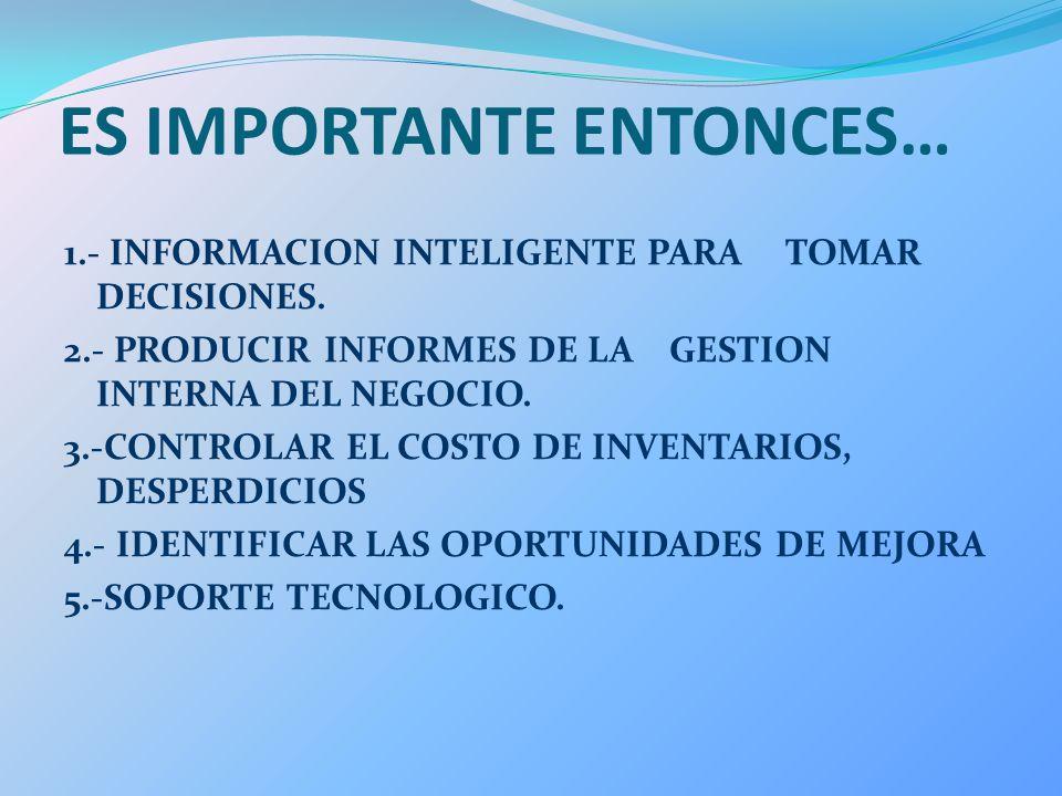 ES IMPORTANTE ENTONCES… 1.- INFORMACION INTELIGENTE PARA TOMAR DECISIONES. 2.- PRODUCIR INFORMES DE LA GESTION INTERNA DEL NEGOCIO. 3.-CONTROLAR EL CO