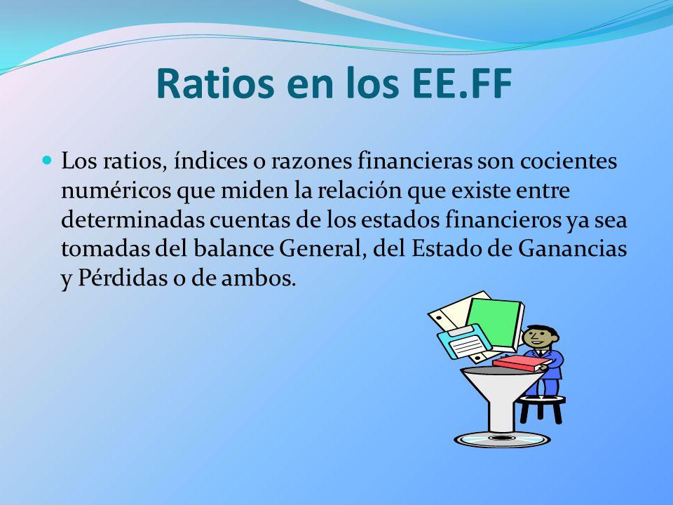 Ratios en los EE.FF Los ratios, índices o razones financieras son cocientes numéricos que miden la relación que existe entre determinadas cuentas de l
