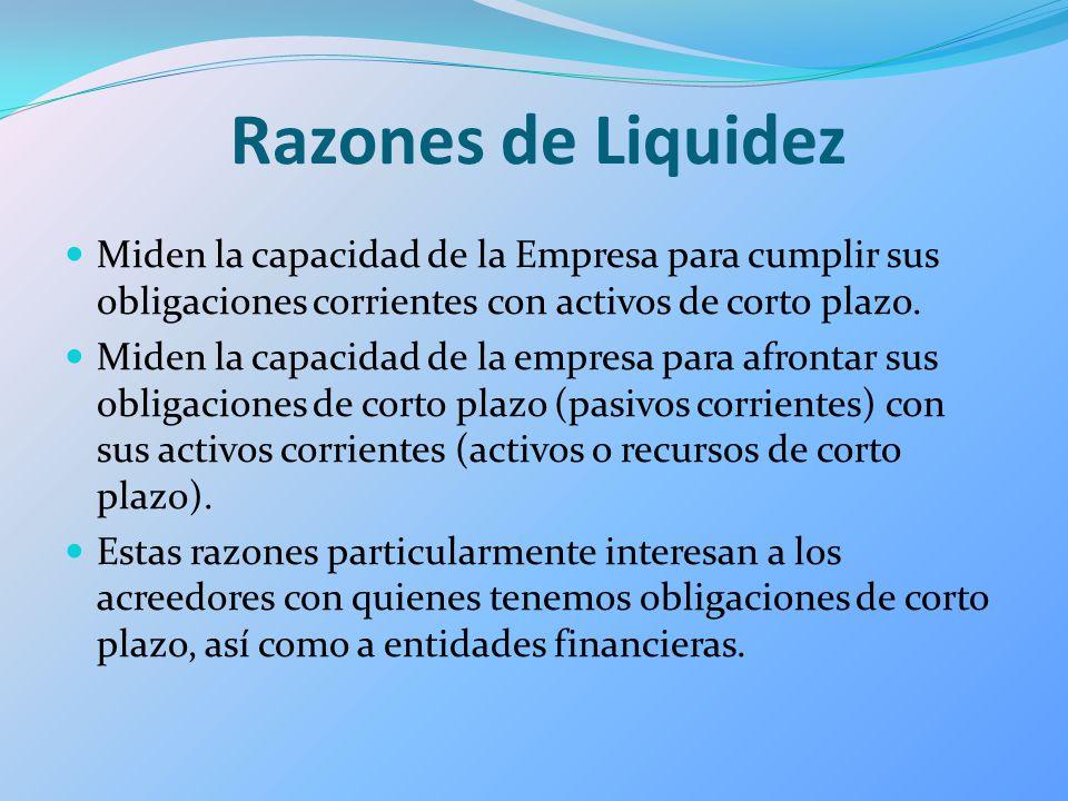 Razones de Liquidez Miden la capacidad de la Empresa para cumplir sus obligaciones corrientes con activos de corto plazo. Miden la capacidad de la emp