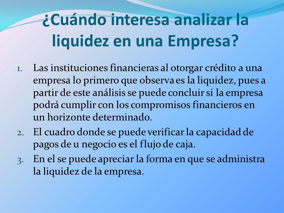 ¿Cuándo interesa analizar la liquidez en una Empresa? 1. Las instituciones financieras al otorgar crédito a una empresa lo primero que observa es la l