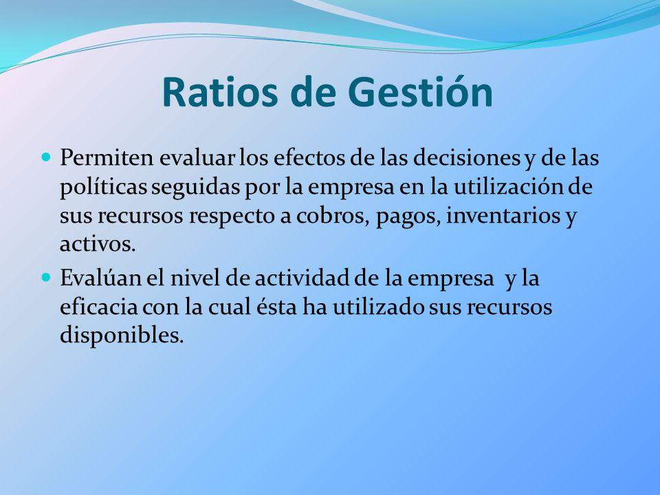 Ratios de Gestión Permiten evaluar los efectos de las decisiones y de las políticas seguidas por la empresa en la utilización de sus recursos respecto