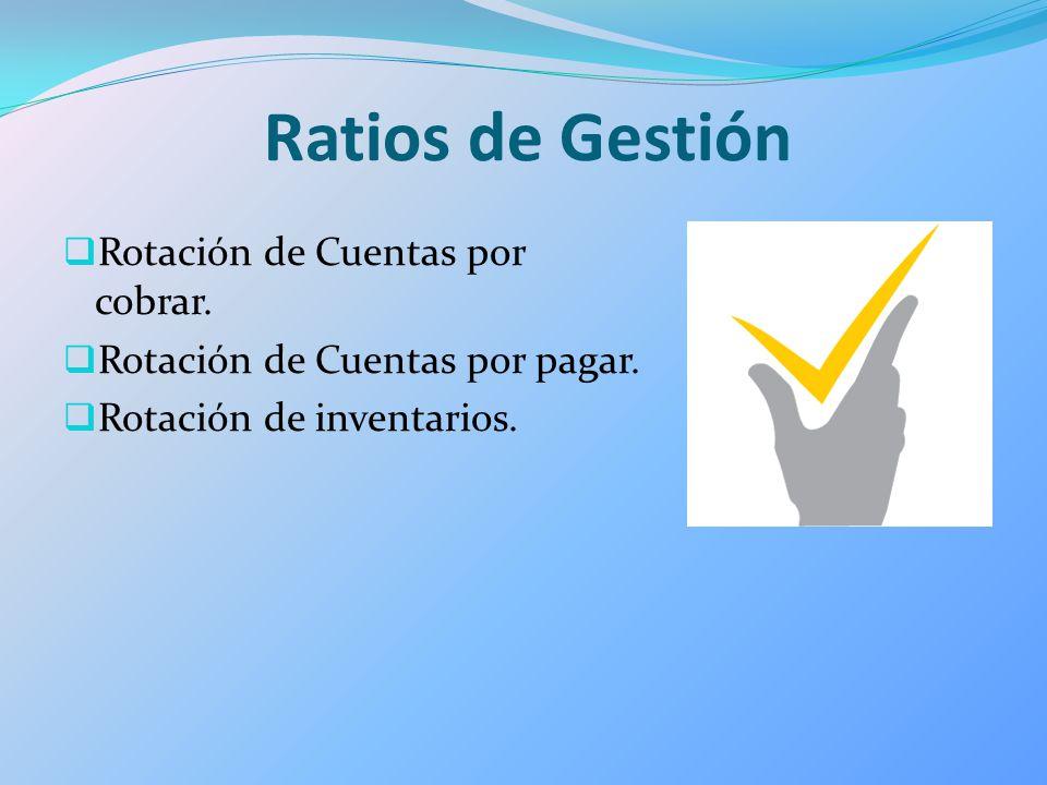 Ratios de Gestión Rotación de Cuentas por cobrar. Rotación de Cuentas por pagar. Rotación de inventarios.