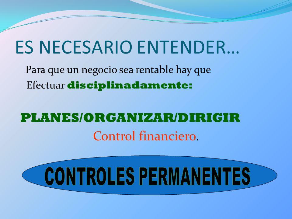 ES NECESARIO ENTENDER… Para que un negocio sea rentable hay que Efectuar disciplinadamente: PLANES/ORGANIZAR/DIRIGIR Control financiero.