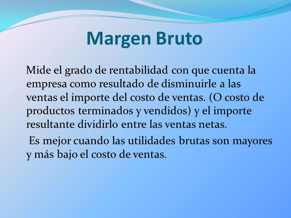 Margen Bruto Mide el grado de rentabilidad con que cuenta la empresa como resultado de disminuirle a las ventas el importe del costo de ventas. (O cos