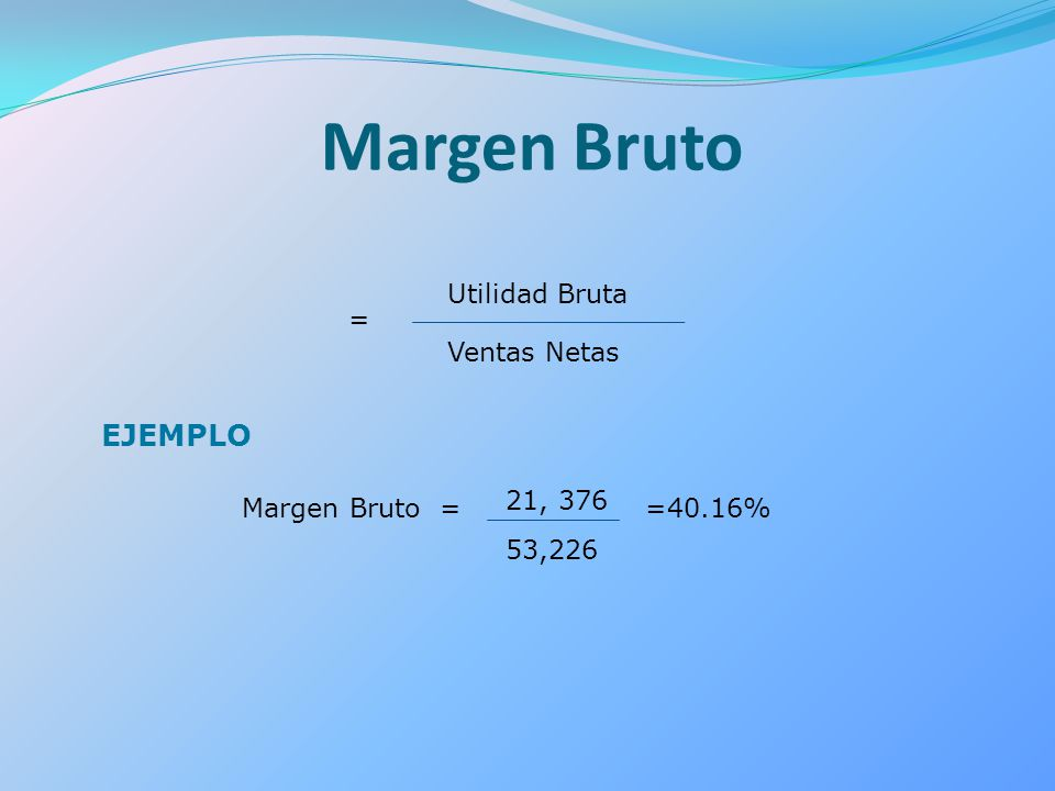 Margen Bruto = Utilidad Bruta Ventas Netas EJEMPLO Margen Bruto = 21, 376 53,226 =40.16%