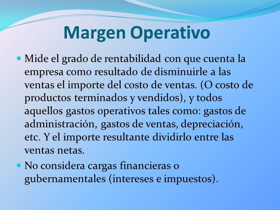 Margen Operativo Mide el grado de rentabilidad con que cuenta la empresa como resultado de disminuirle a las ventas el importe del costo de ventas. (O