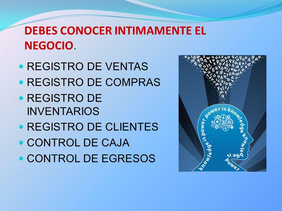 DEBES CONOCER INTIMAMENTE EL NEGOCIO. REGISTRO DE VENTAS REGISTRO DE COMPRAS REGISTRO DE INVENTARIOS REGISTRO DE CLIENTES CONTROL DE CAJA CONTROL DE E