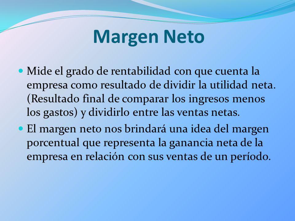 Margen Neto Mide el grado de rentabilidad con que cuenta la empresa como resultado de dividir la utilidad neta. (Resultado final de comparar los ingre