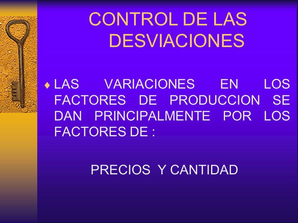 CONTROL DE LAS DESVIACIONES LAS VARIACIONES EN LOS FACTORES DE PRODUCCION SE DAN PRINCIPALMENTE POR LOS FACTORES DE : PRECIOS Y CANTIDAD