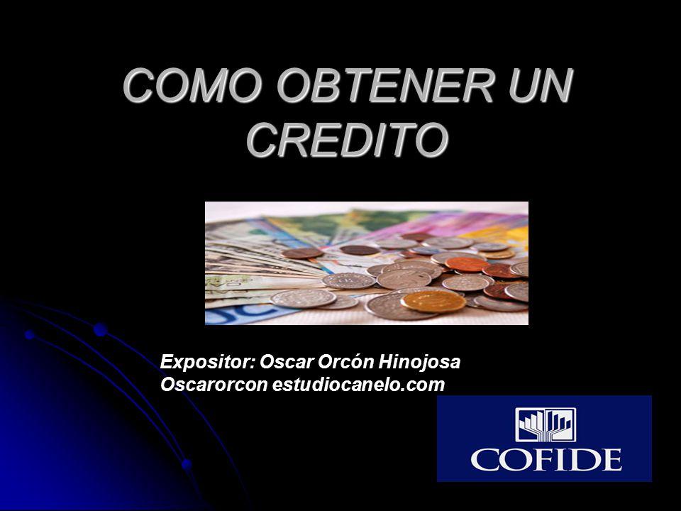 COMO OBTENER UN CREDITO Expositor: Oscar Orcón Hinojosa Oscarorcon estudiocanelo.com