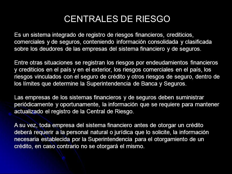 CENTRALES DE RIESGO Es un sistema integrado de registro de riesgos financieros, crediticios, comerciales y de seguros, conteniendo información consolidada y clasificada sobre los deudores de las empresas del sistema financiero y de seguros.