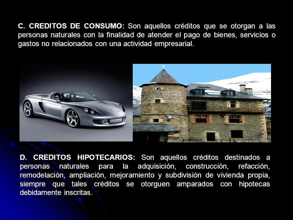 C. CREDITOS DE CONSUMO: Son aquellos créditos que se otorgan a las personas naturales con la finalidad de atender el pago de bienes, servicios o gasto
