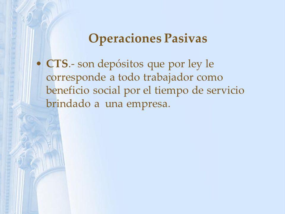 Operaciones Pasivas CTS.- son depósitos que por ley le corresponde a todo trabajador como beneficio social por el tiempo de servicio brindado a una em