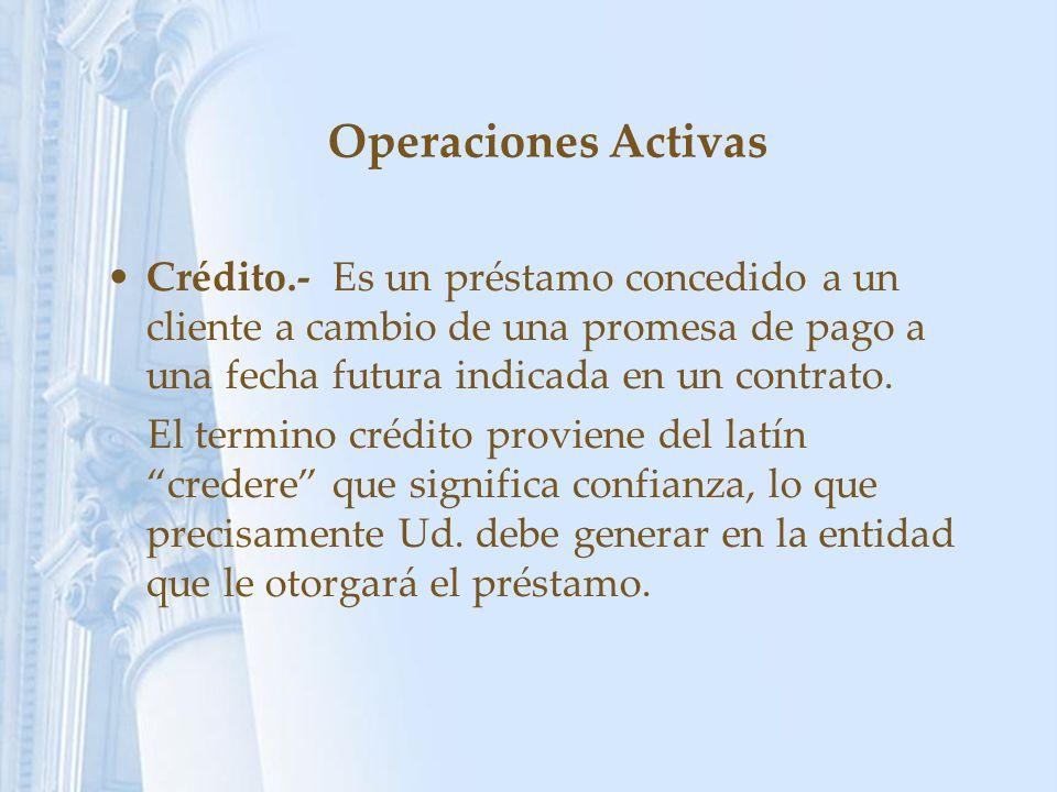 Operaciones Activas Crédito.- Es un préstamo concedido a un cliente a cambio de una promesa de pago a una fecha futura indicada en un contrato. El ter