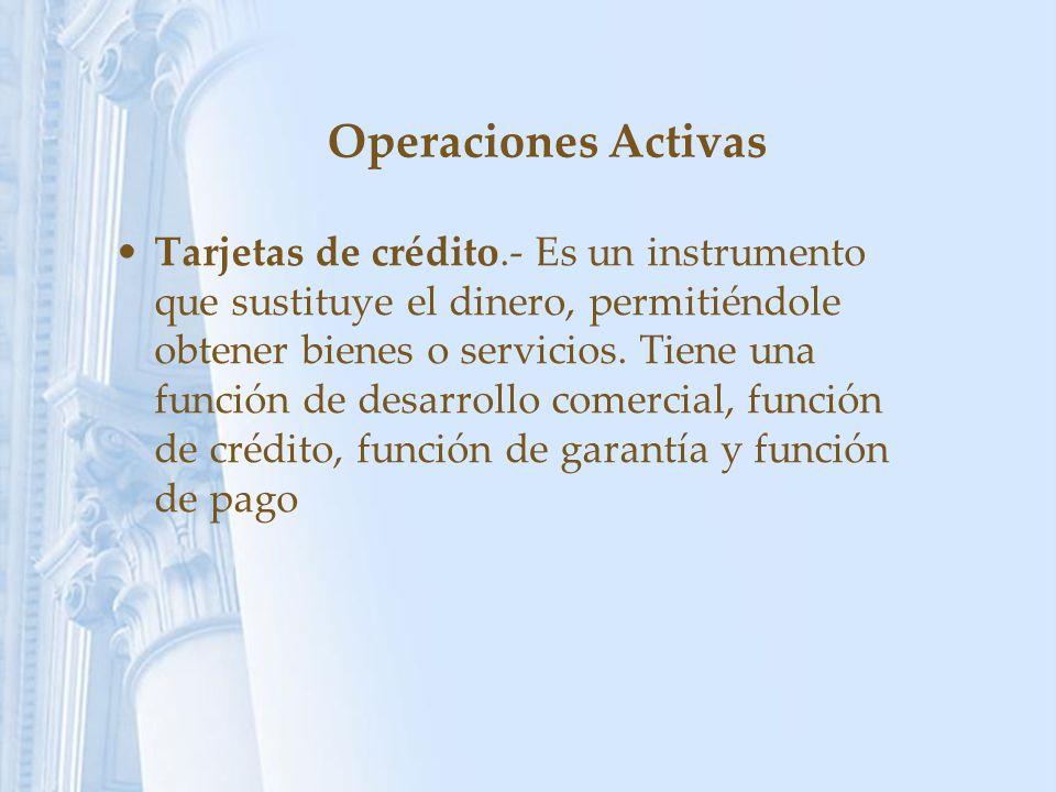 Operaciones Activas Tarjetas de crédito.- Es un instrumento que sustituye el dinero, permitiéndole obtener bienes o servicios. Tiene una función de de