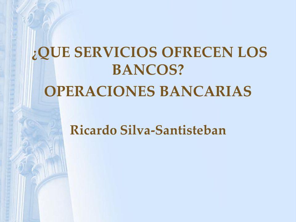 ¿ QUE SERVICIOS OFRECEN LOS BANCOS? OPERACIONES BANCARIAS Ricardo Silva-Santisteban