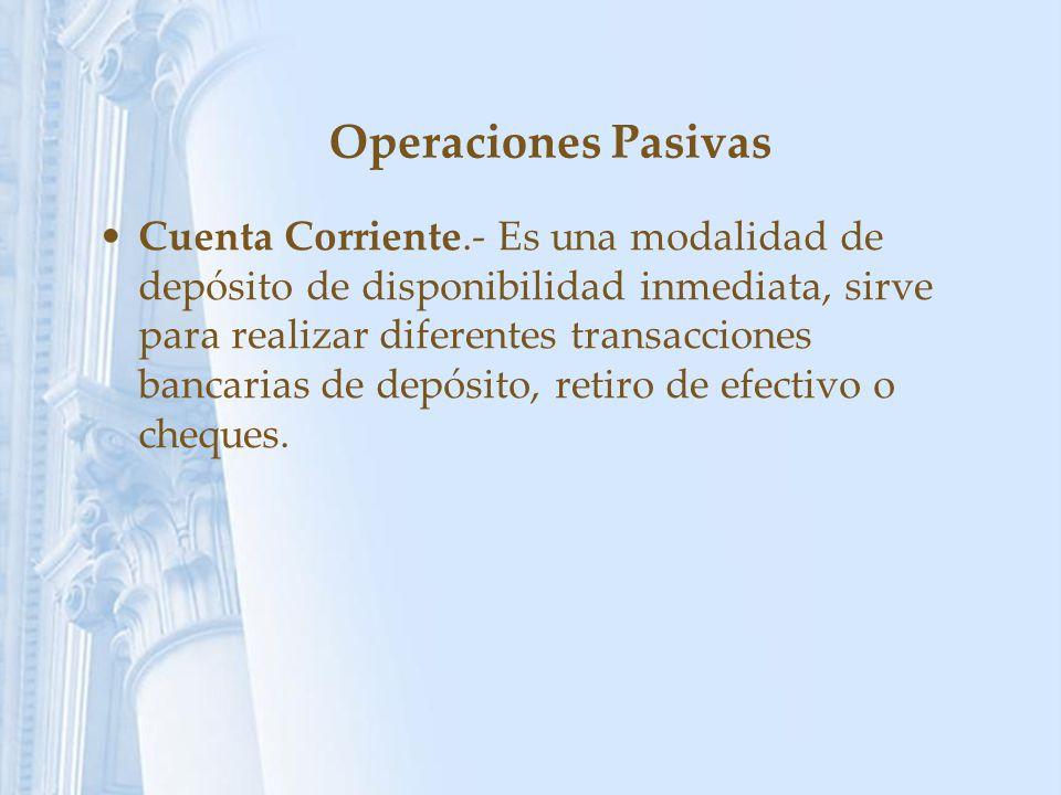 Operaciones Pasivas Cuenta Corriente.- Es una modalidad de depósito de disponibilidad inmediata, sirve para realizar diferentes transacciones bancaria