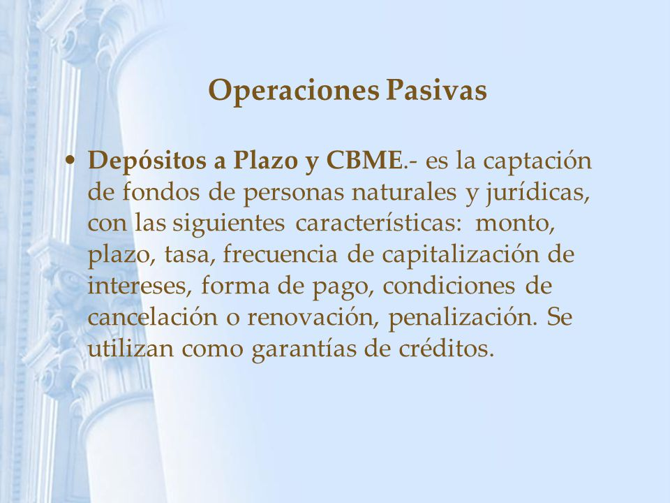 Operaciones Pasivas Depósitos a Plazo y CBME.- es la captación de fondos de personas naturales y jurídicas, con las siguientes características: monto,