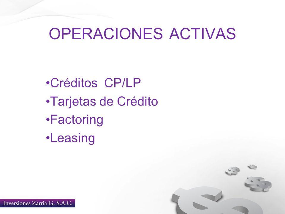 OPERACIONES ACTIVAS Créditos CP/LP Tarjetas de Crédito Factoring Leasing