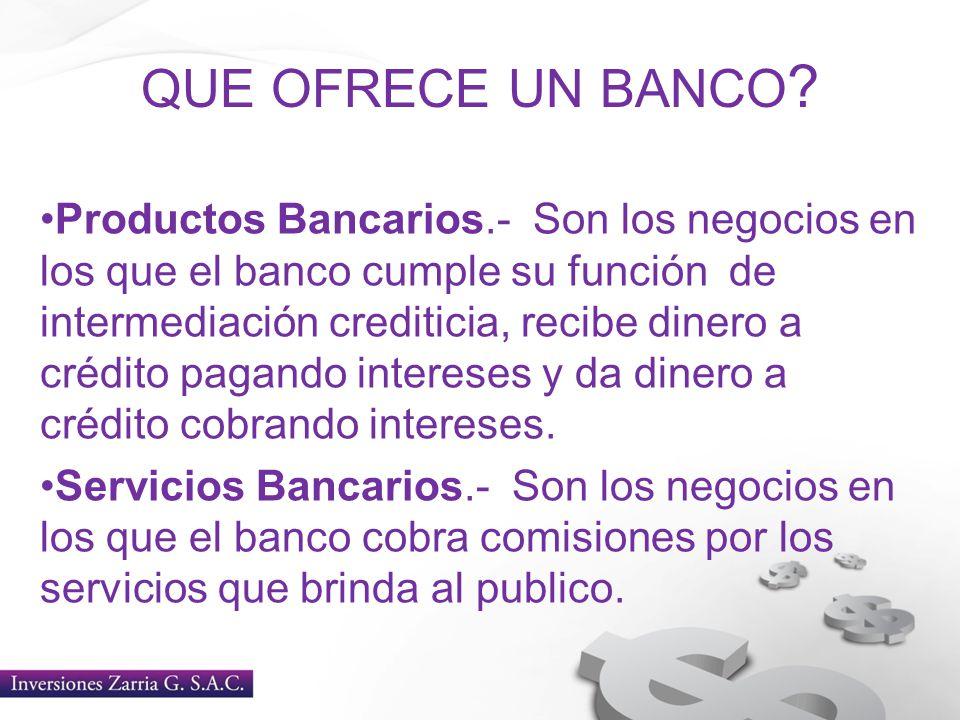 QUE OFRECE UN BANCO ? Productos Bancarios.- Son los negocios en los que el banco cumple su función de intermediación crediticia, recibe dinero a crédi